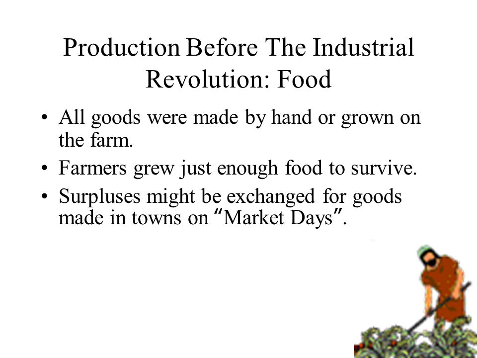 Production Before The Industrial Revolution: Food All goods were made by hand or grown on the farm.
