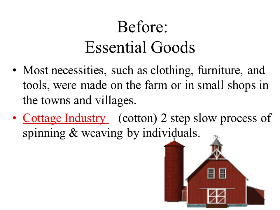 Before: Essential Goods Most necessities, such as clothing, furniture, and tools, were made on the farm or in small shops in the towns and villages.
