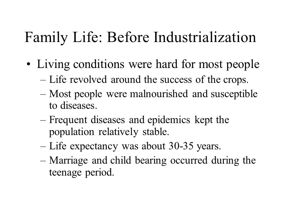 Family Life: Before Industrialization Living conditions were hard for most people –Life revolved around the success of the crops.