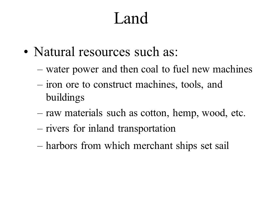 Land Natural resources such as: –water power and then coal to fuel new machines –iron ore to construct machines, tools, and buildings –raw materials such as cotton, hemp, wood, etc.