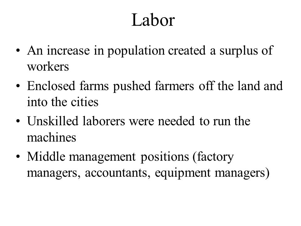 Labor An increase in population created a surplus of workers Enclosed farms pushed farmers off the land and into the cities Unskilled laborers were needed to run the machines Middle management positions (factory managers, accountants, equipment managers)