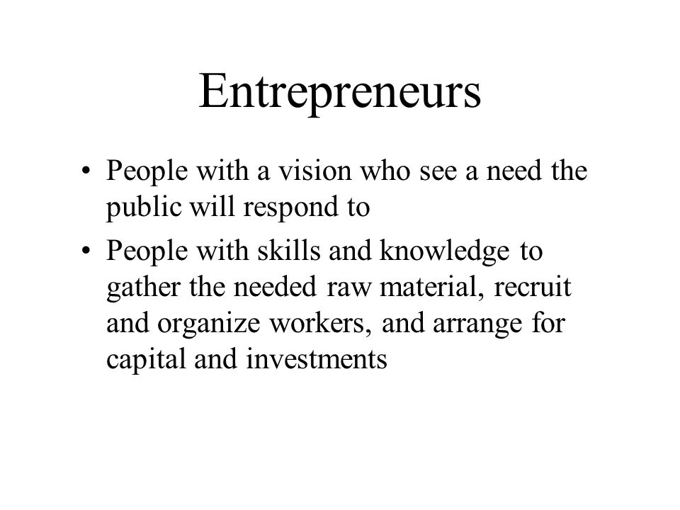 Entrepreneurs People with a vision who see a need the public will respond to People with skills and knowledge to gather the needed raw material, recruit and organize workers, and arrange for capital and investments