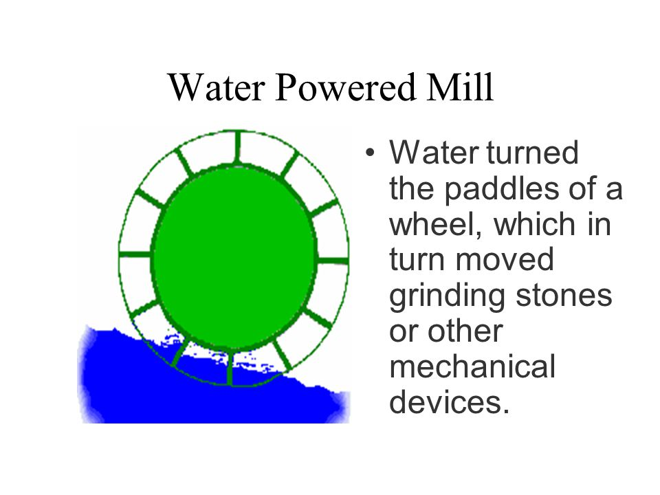 Water Powered Mill Water turned the paddles of a wheel, which in turn moved grinding stones or other mechanical devices.