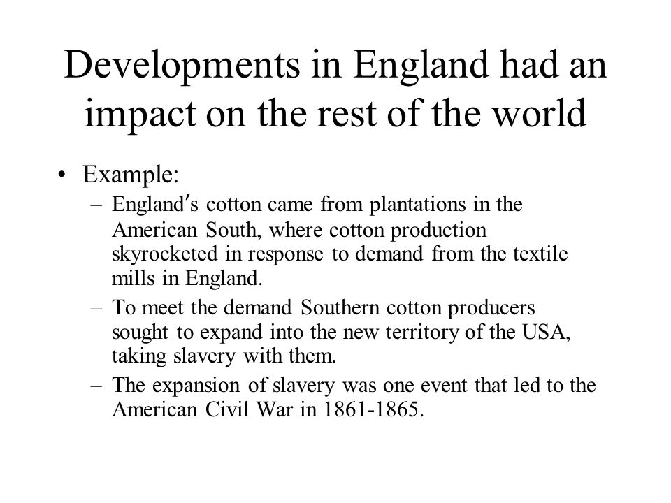 Developments in England had an impact on the rest of the world Example: –England's cotton came from plantations in the American South, where cotton production skyrocketed in response to demand from the textile mills in England.