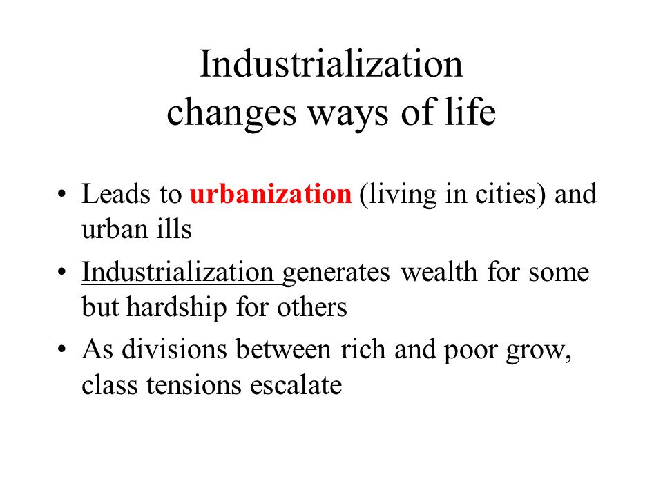 Industrialization changes ways of life Leads to urbanization (living in cities) and urban ills Industrialization generates wealth for some but hardship for others As divisions between rich and poor grow, class tensions escalate
