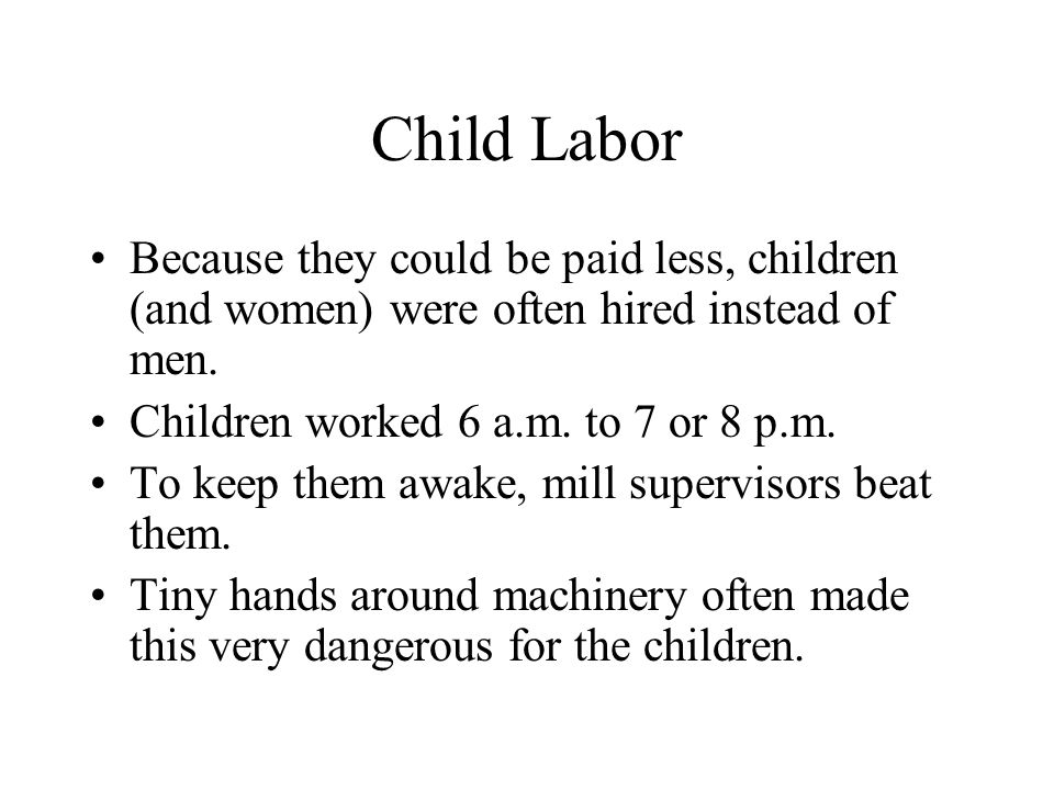 Child Labor Because they could be paid less, children (and women) were often hired instead of men.