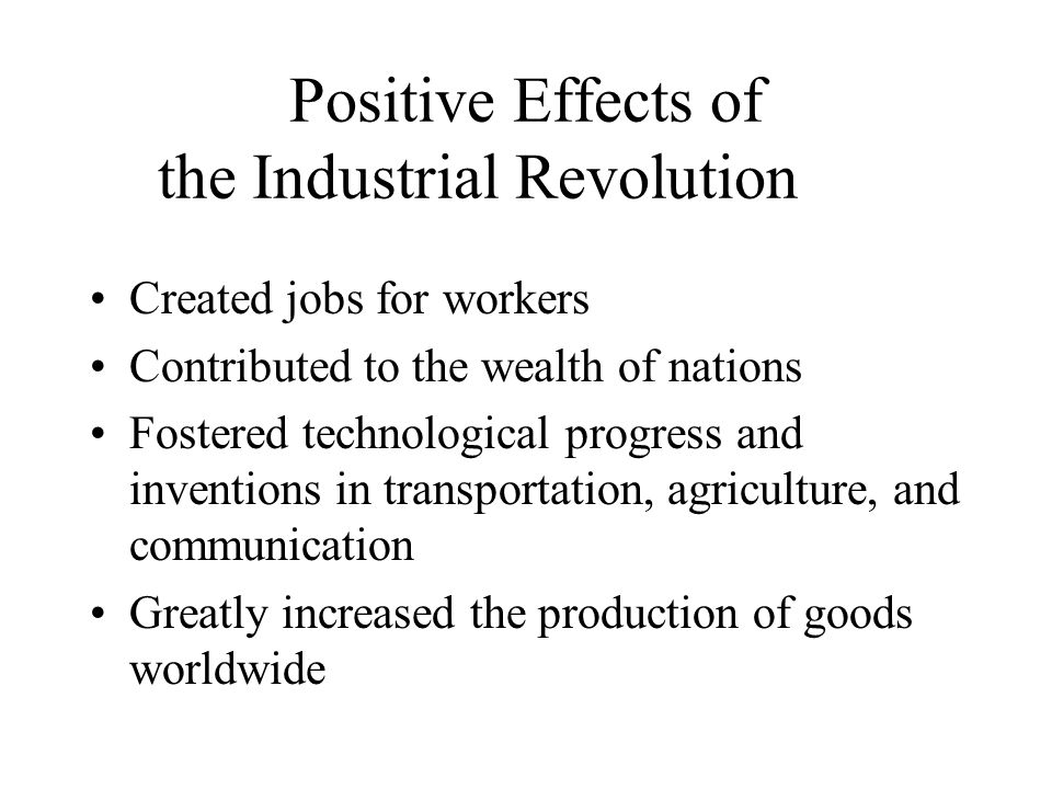 Positive Effects of the Industrial Revolution Created jobs for workers Contributed to the wealth of nations Fostered technological progress and inventions in transportation, agriculture, and communication Greatly increased the production of goods worldwide