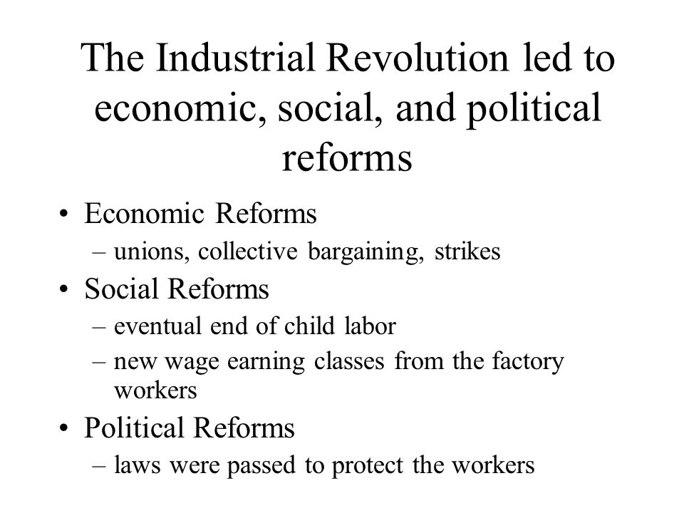 The Industrial Revolution led to economic, social, and political reforms Economic Reforms –unions, collective bargaining, strikes Social Reforms –eventual end of child labor –new wage earning classes from the factory workers Political Reforms –laws were passed to protect the workers