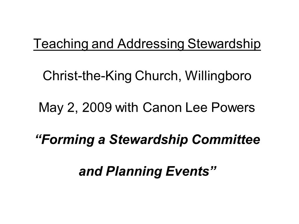 Teaching and Addressing Stewardship Christ-the-King Church, Willingboro May 2, 2009 with Canon Lee Powers Forming a Stewardship Committee and Planning Events