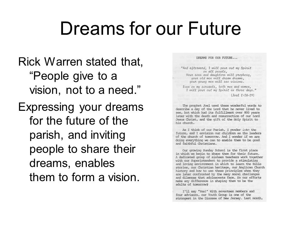 Dreams for our Future Rick Warren stated that, People give to a vision, not to a need. Expressing your dreams for the future of the parish, and inviting people to share their dreams, enables them to form a vision.