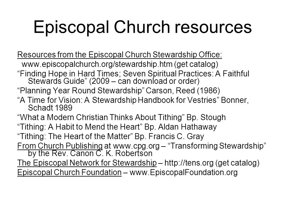 Episcopal Church resources Resources from the Episcopal Church Stewardship Office: www.episcopalchurch.org/stewardship.htm (get catalog) Finding Hope in Hard Times; Seven Spiritual Practices: A Faithful Stewards Guide (2009 – can download or order) Planning Year Round Stewardship Carson, Reed (1986) A Time for Vision: A Stewardship Handbook for Vestries Bonner, Schadt 1989 What a Modern Christian Thinks About Tithing Bp.