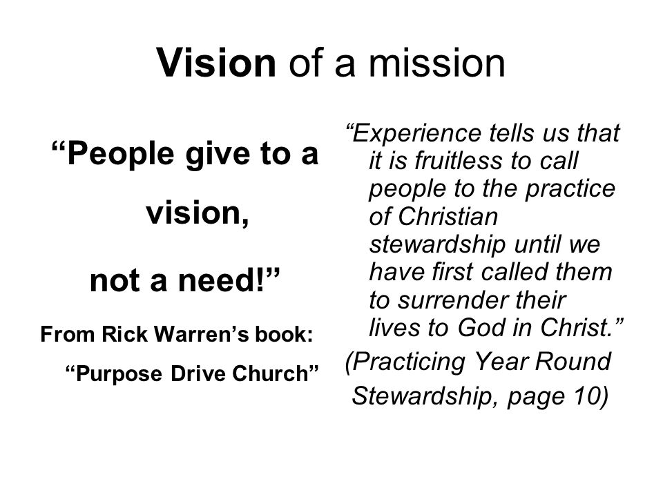 Vision of a mission People give to a vision, not a need! From Rick Warren's book: Purpose Drive Church Experience tells us that it is fruitless to call people to the practice of Christian stewardship until we have first called them to surrender their lives to God in Christ. (Practicing Year Round Stewardship, page 10)