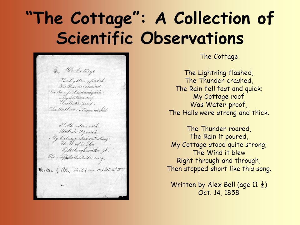 The Cottage : A Collection of Scientific Observations The Cottage The Lightning flashed, The Thunder crashed, The Rain fell fast and quick; My Cottage roof Was Water-proof, The Halls were strong and thick.