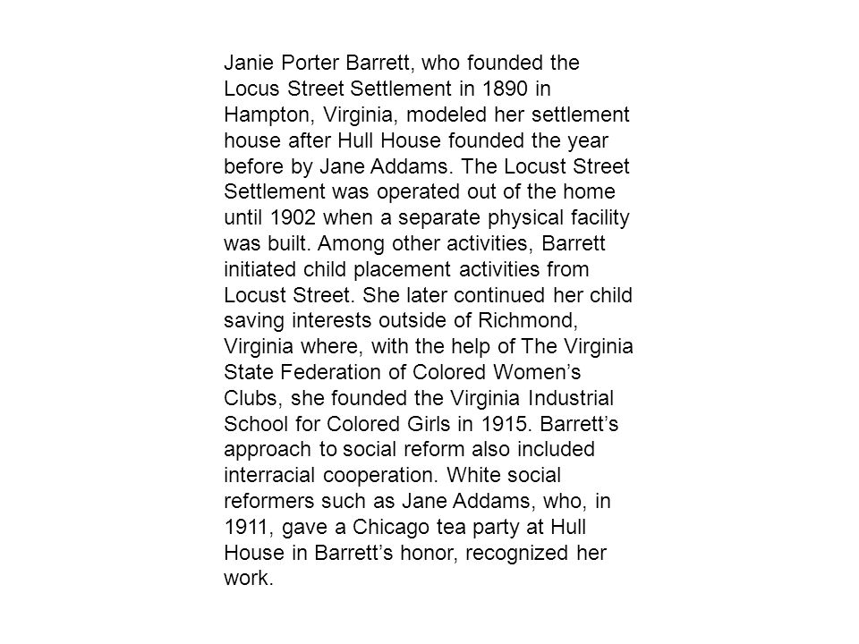 Janie Porter Barrett, who founded the Locus Street Settlement in 1890 in Hampton, Virginia, modeled her settlement house after Hull House founded the year before by Jane Addams.