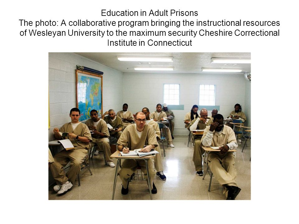 Education in Adult Prisons The photo: A collaborative program bringing the instructional resources of Wesleyan University to the maximum security Cheshire Correctional Institute in Connecticut