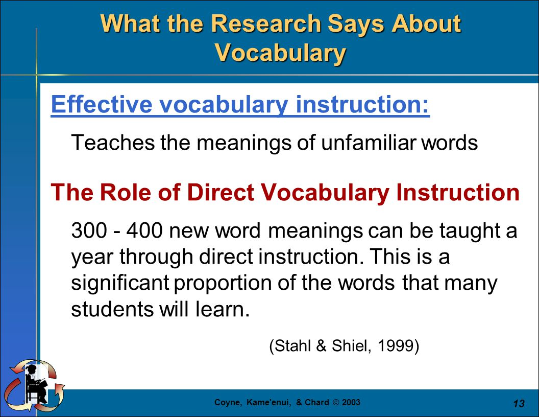Coyne, Kame'enui, & Chard © 2003 13 What the Research Says About Vocabulary Effective vocabulary instruction: Teaches the meanings of unfamiliar words