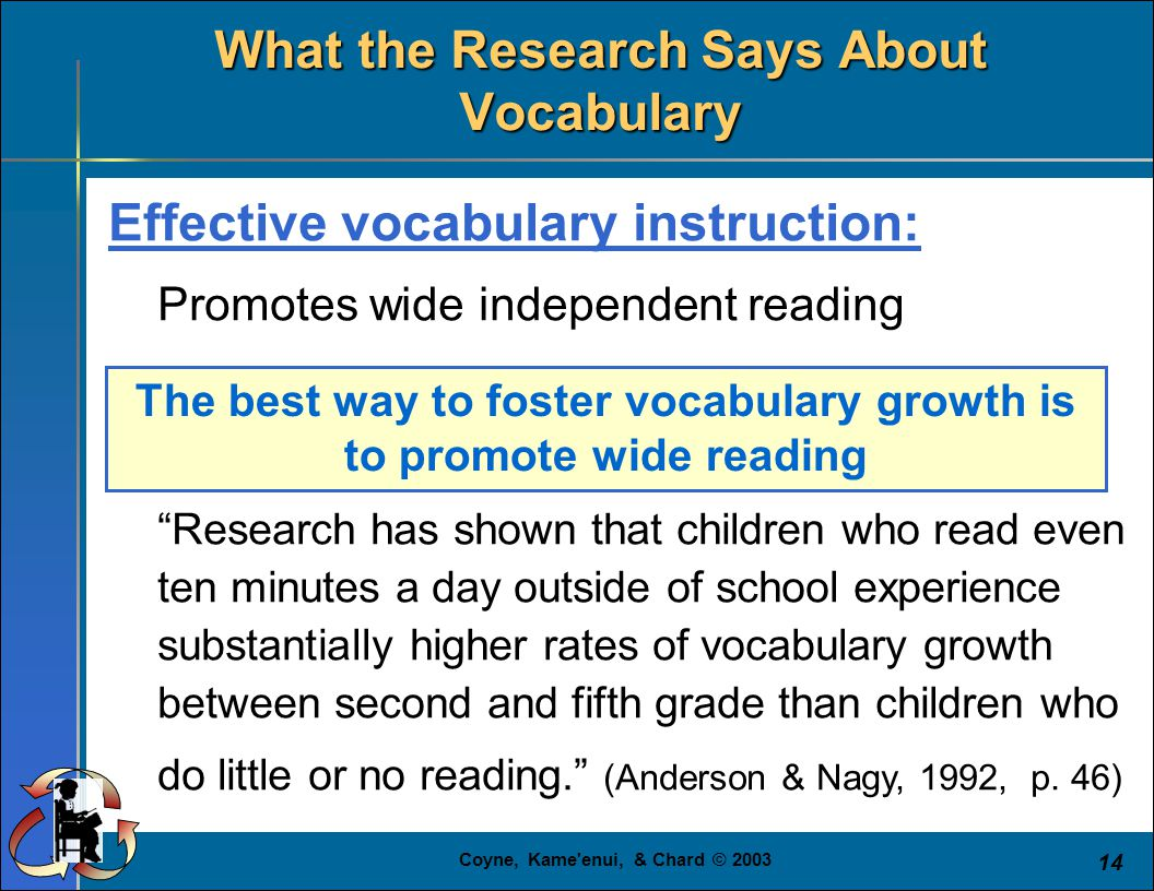 """Coyne, Kame'enui, & Chard © 2003 14 Effective vocabulary instruction: Promotes wide independent reading """"Research has shown that children who read eve"""