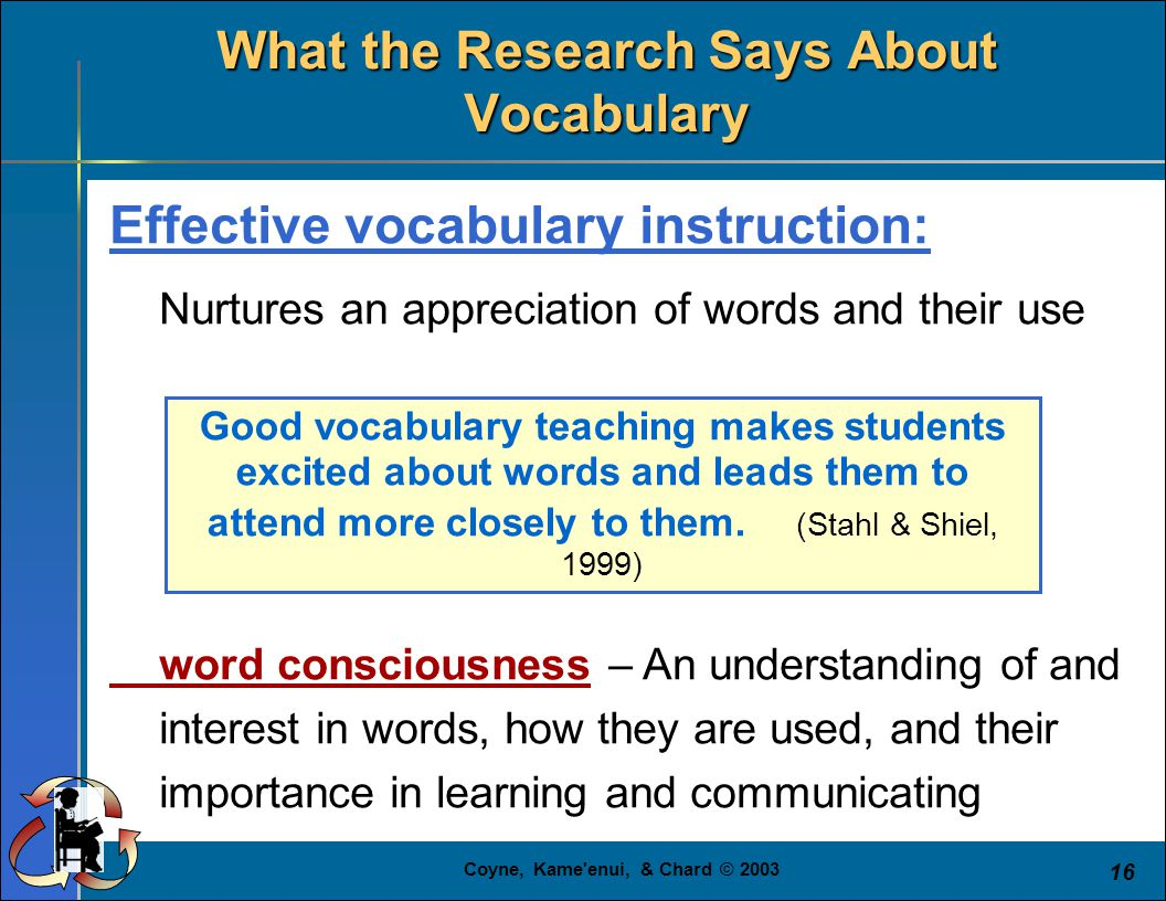 Coyne, Kame'enui, & Chard © 2003 16 Effective vocabulary instruction: Nurtures an appreciation of words and their use word consciousness – An understa