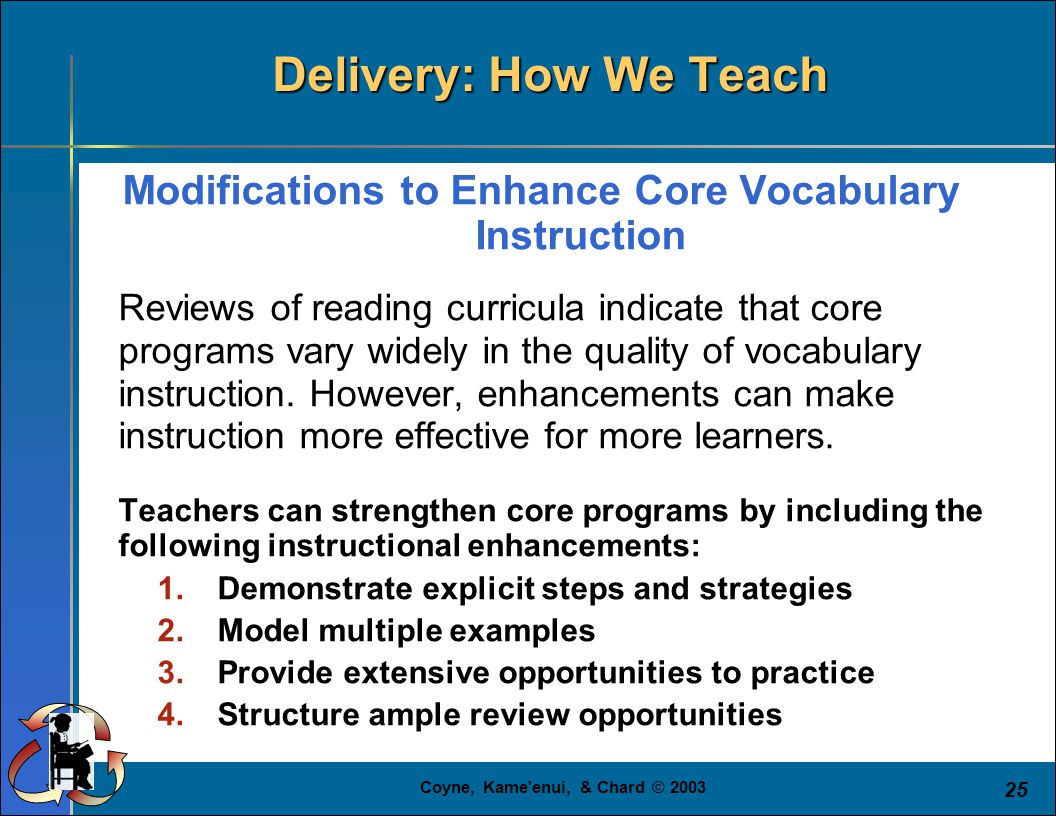 Coyne, Kame'enui, & Chard © 2003 25 Modifications to Enhance Core Vocabulary Instruction Reviews of reading curricula indicate that core programs vary