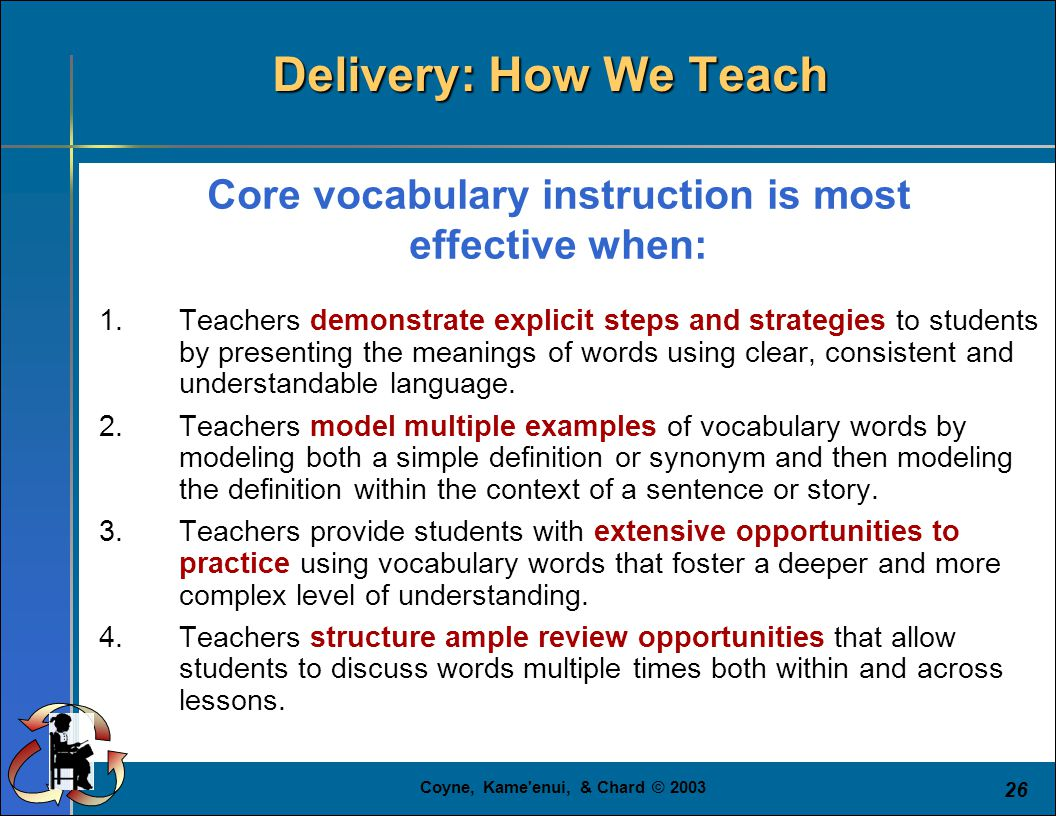 Coyne, Kame'enui, & Chard © 2003 26 1.Teachers demonstrate explicit steps and strategies to students by presenting the meanings of words using clear,