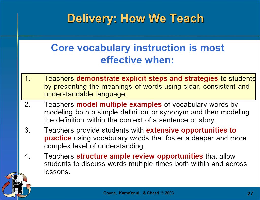 Coyne, Kame enui, & Chard © 2003 27 Core vocabulary instruction is most effective when: 1.Teachers demonstrate explicit steps and strategies to students by presenting the meanings of words using clear, consistent and understandable language.