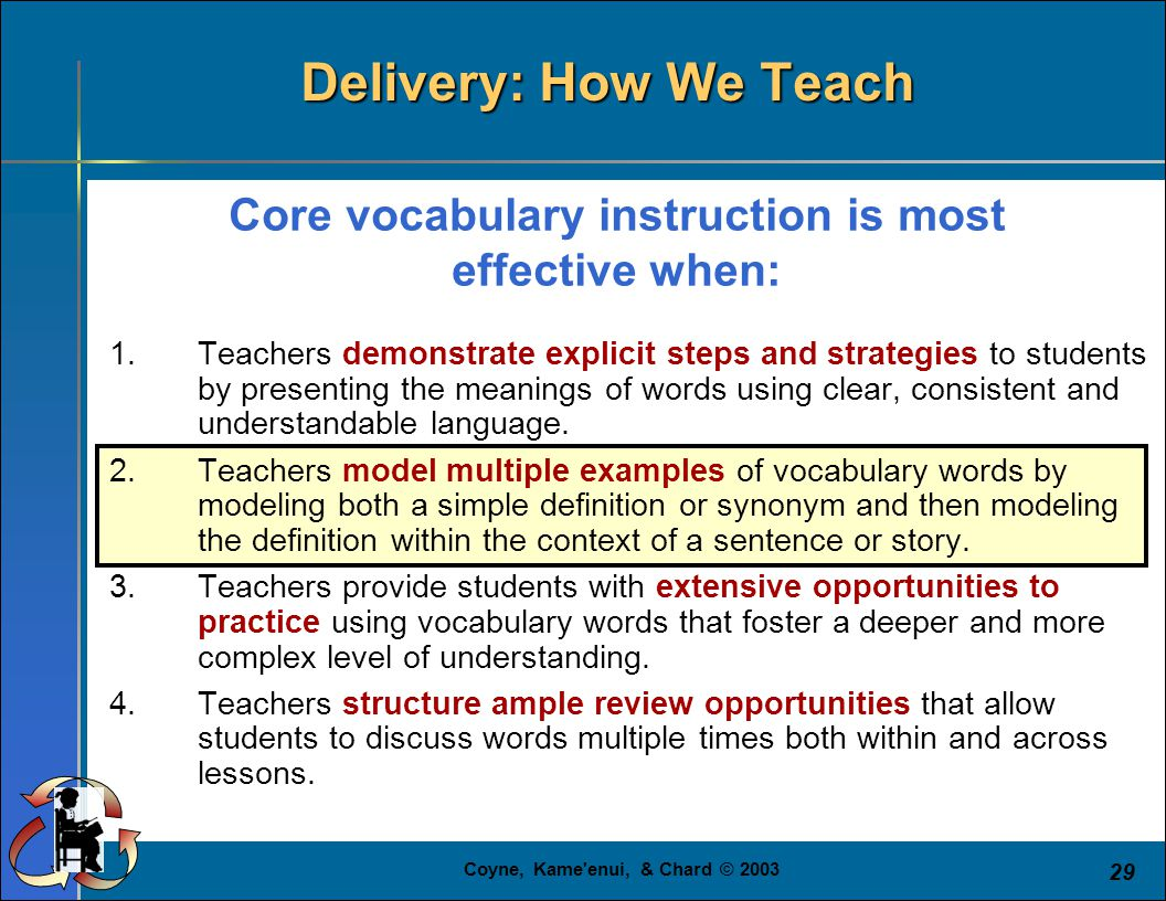 Coyne, Kame enui, & Chard © 2003 29 Core vocabulary instruction is most effective when: 1.Teachers demonstrate explicit steps and strategies to students by presenting the meanings of words using clear, consistent and understandable language.