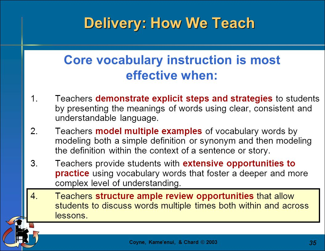 Coyne, Kame'enui, & Chard © 2003 35 Core vocabulary instruction is most effective when: 1.Teachers demonstrate explicit steps and strategies to studen