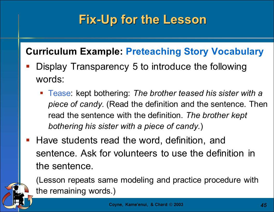 Coyne, Kame enui, & Chard © 2003 45 Fix-Up for the Lesson Curriculum Example: Preteaching Story Vocabulary  Display Transparency 5 to introduce the following words:  Tease: kept bothering: The brother teased his sister with a piece of candy.