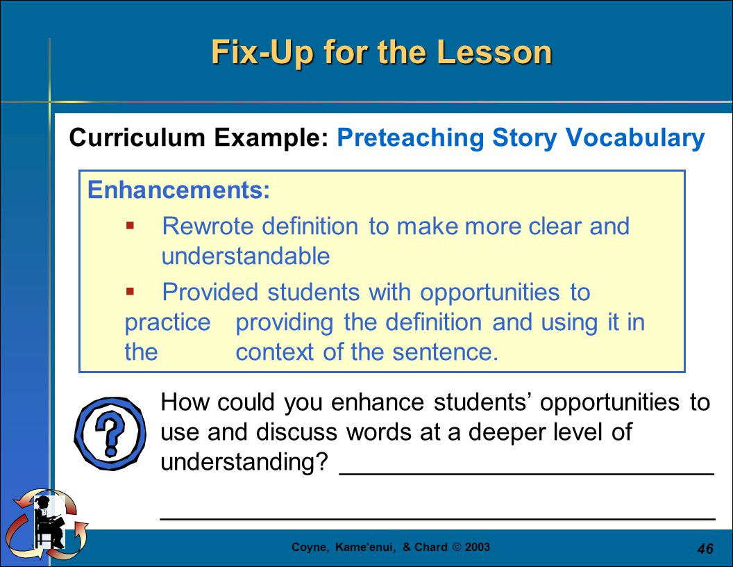 Coyne, Kame enui, & Chard © 2003 46 Curriculum Example: Preteaching Story Vocabulary Fix-Up for the Lesson Enhancements:  Rewrote definition to make more clear and understandable  Provided students with opportunities to practice providing the definition and using it in the context of the sentence.