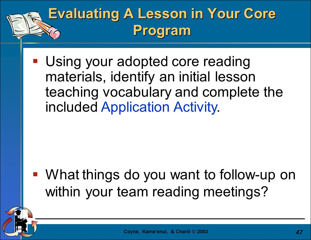 Coyne, Kame enui, & Chard © 2003 47  Using your adopted core reading materials, identify an initial lesson teaching vocabulary and complete the included Application Activity.