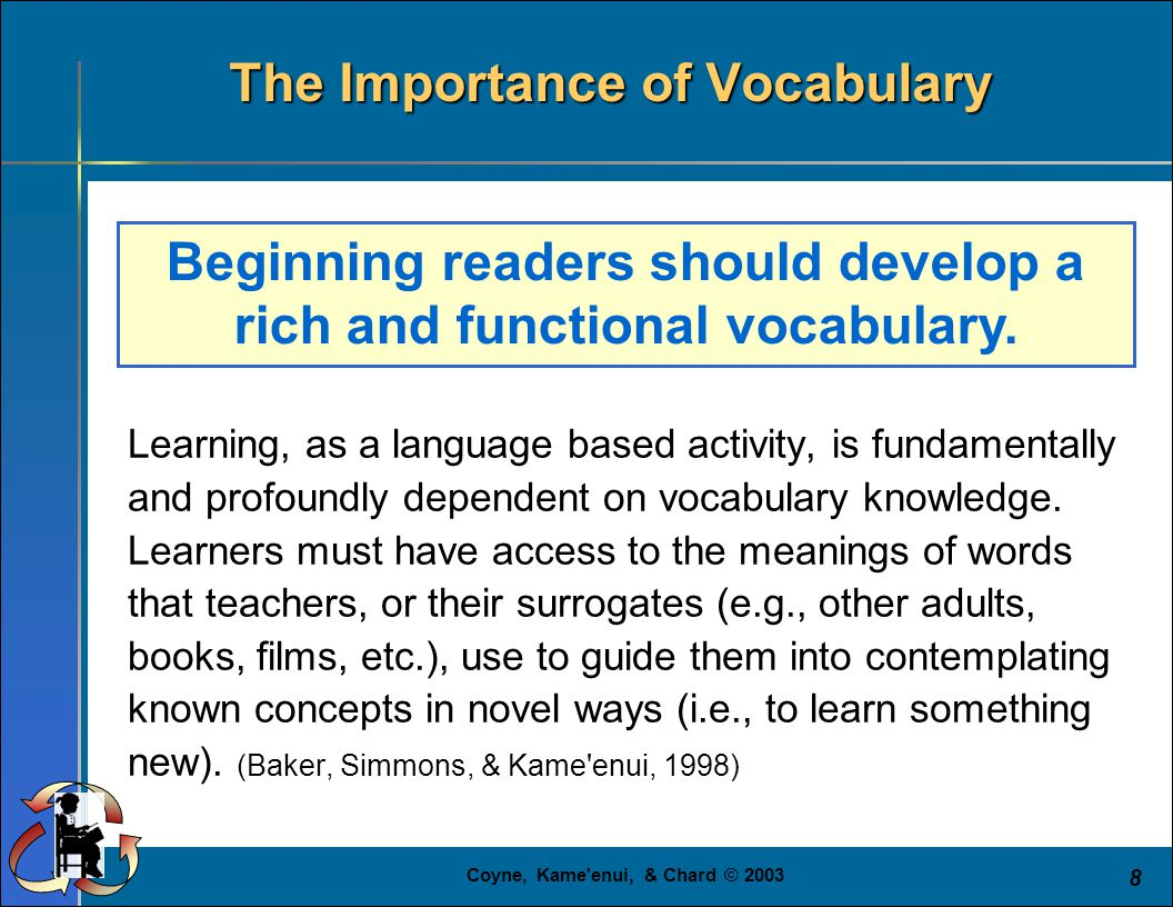 Coyne, Kame'enui, & Chard © 2003 8 Learning, as a language based activity, is fundamentally and profoundly dependent on vocabulary knowledge. Learners