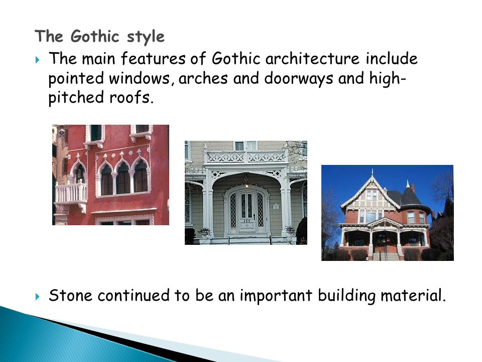 The Gothic style  The main features of Gothic architecture include pointed windows, arches and doorways and high- pitched roofs.