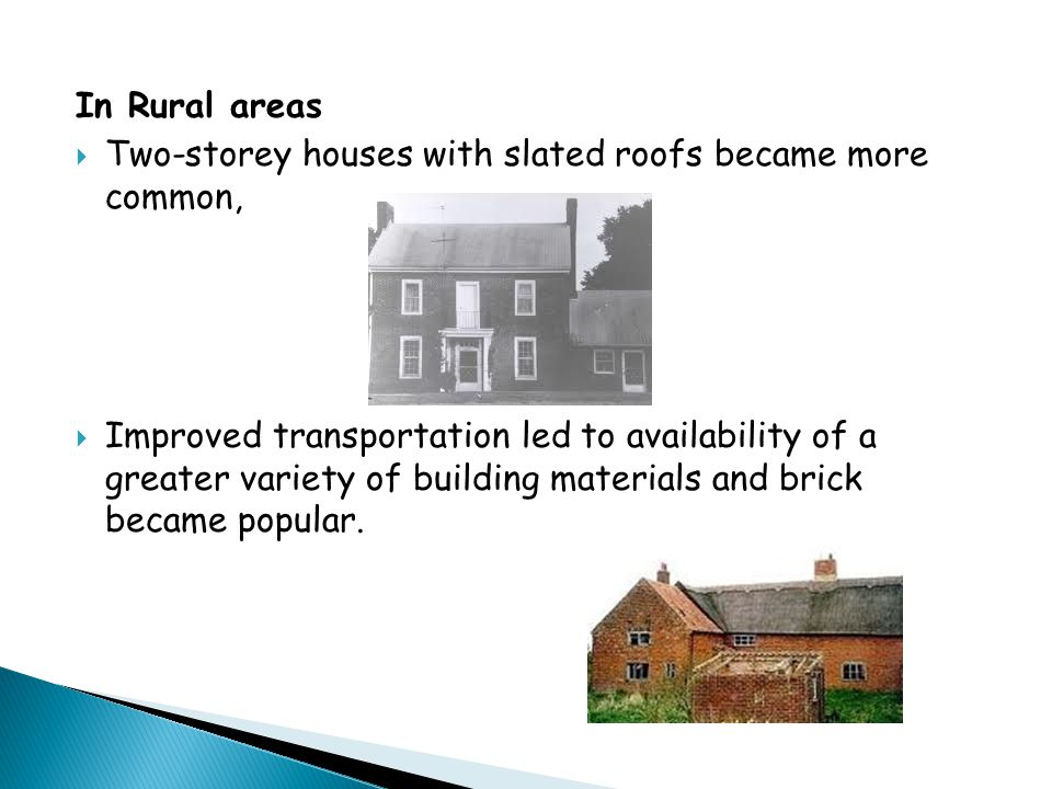 In Rural areas  Two-storey houses with slated roofs became more common,  Improved transportation led to availability of a greater variety of buildin