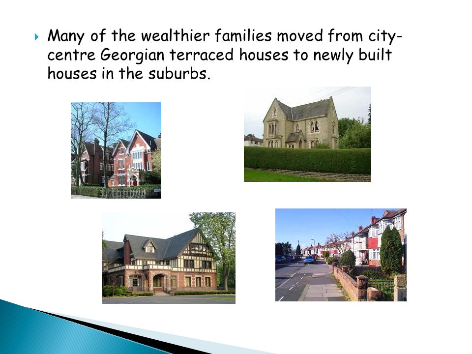  Many of the wealthier families moved from city- centre Georgian terraced houses to newly built houses in the suburbs.