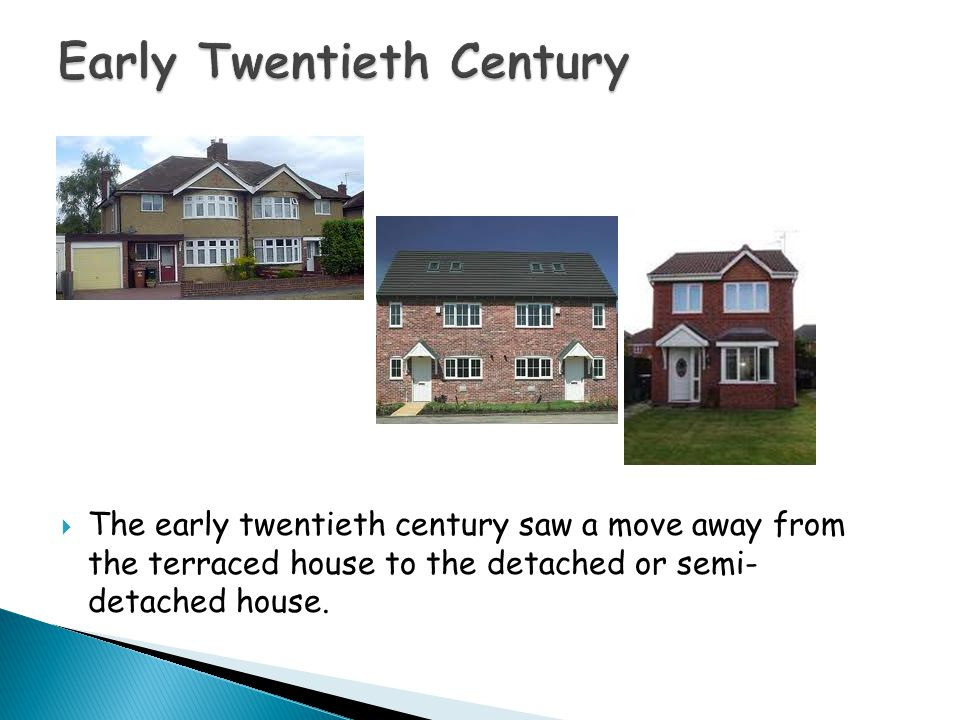  The early twentieth century saw a move away from the terraced house to the detached or semi- detached house.