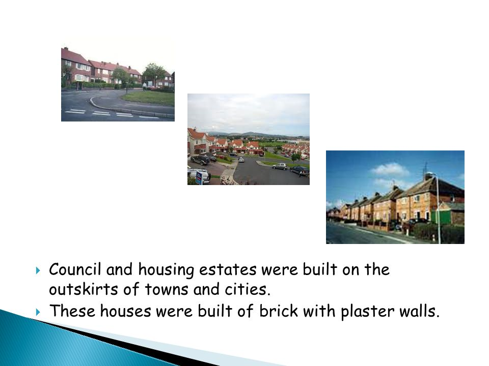  Council and housing estates were built on the outskirts of towns and cities.