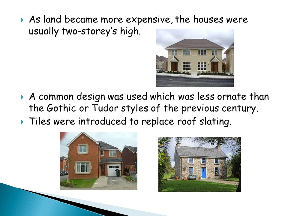  As land became more expensive, the houses were usually two-storey's high.  A common design was used which was less ornate than the Gothic or Tudor