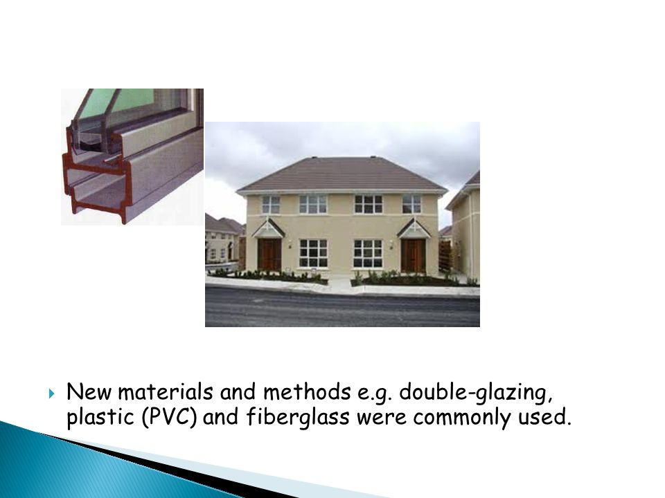  New materials and methods e.g. double-glazing, plastic (PVC) and fiberglass were commonly used.