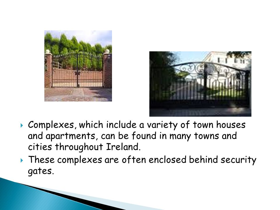  Complexes, which include a variety of town houses and apartments, can be found in many towns and cities throughout Ireland.  These complexes are of