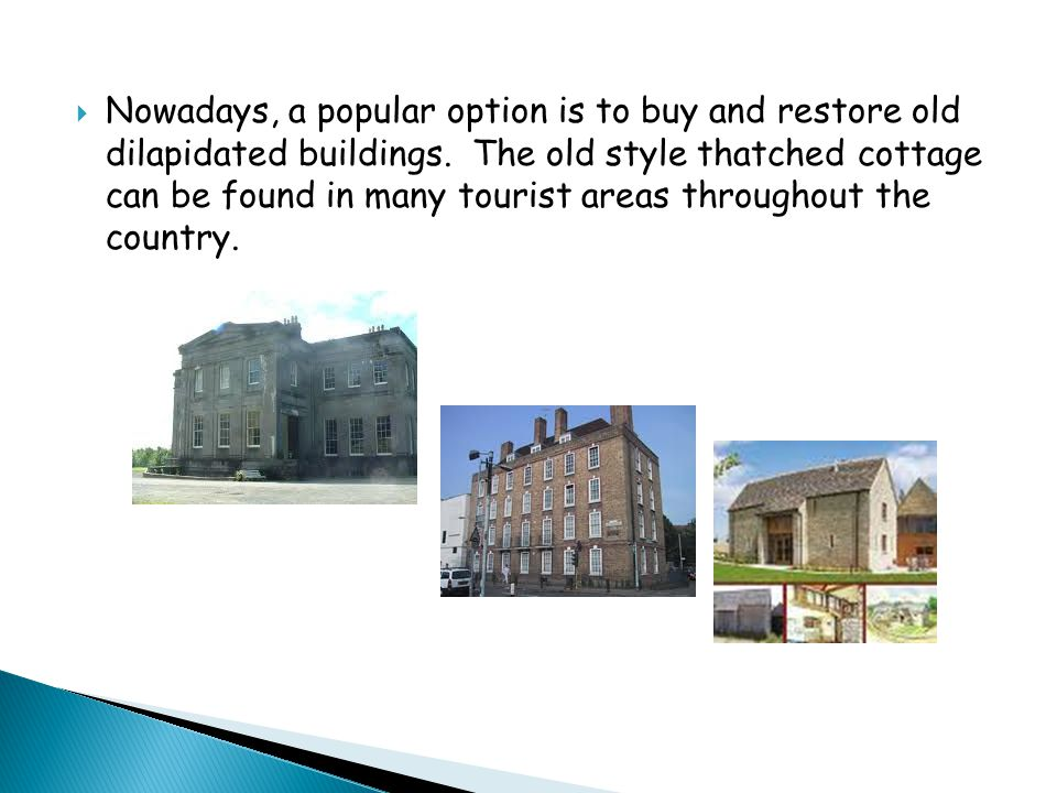  Nowadays, a popular option is to buy and restore old dilapidated buildings.