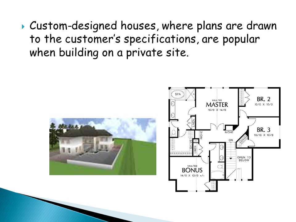  Custom-designed houses, where plans are drawn to the customer's specifications, are popular when building on a private site.