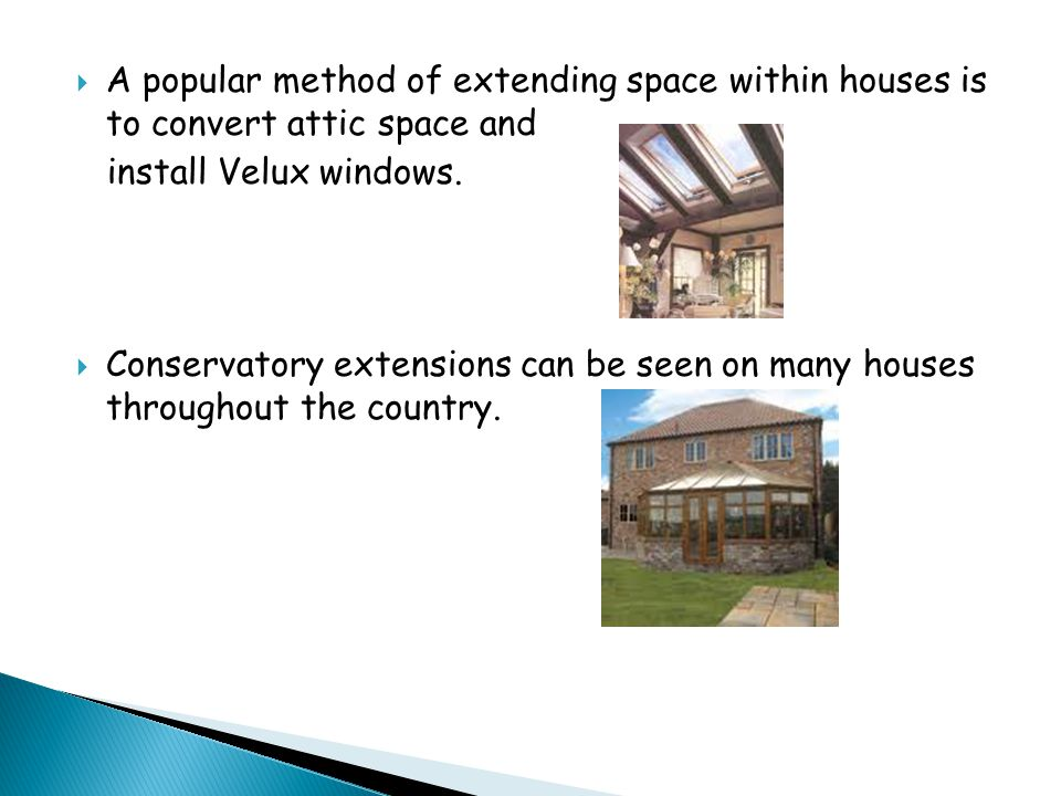  A popular method of extending space within houses is to convert attic space and install Velux windows.  Conservatory extensions can be seen on many