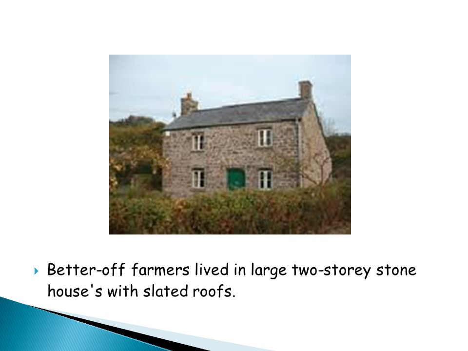  Better-off farmers lived in large two-storey stone house s with slated roofs.