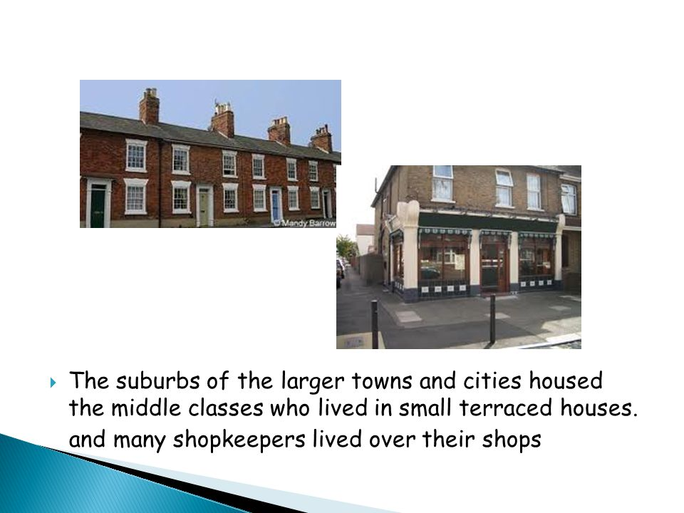  The suburbs of the larger towns and cities housed the middle classes who lived in small terraced houses.