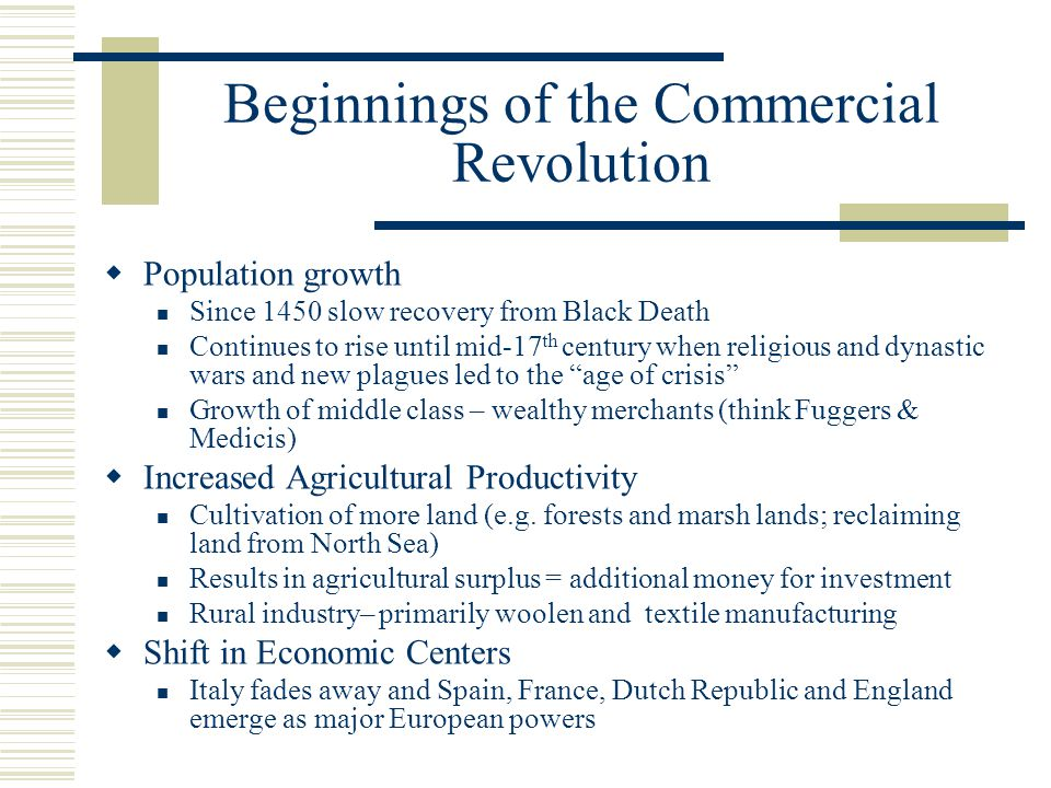 Beginnings of the Commercial Revolution  Population growth Since 1450 slow recovery from Black Death Continues to rise until mid-17 th century when religious and dynastic wars and new plagues led to the age of crisis Growth of middle class – wealthy merchants (think Fuggers & Medicis)  Increased Agricultural Productivity Cultivation of more land (e.g.