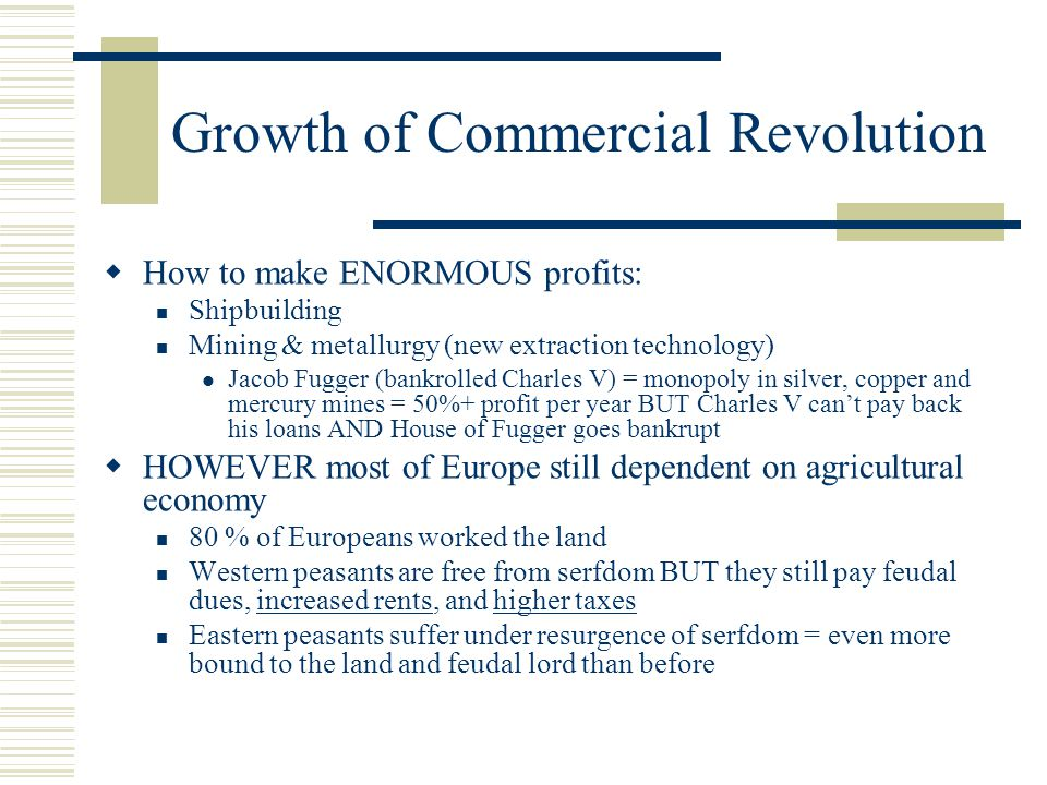 Growth of Commercial Revolution  How to make ENORMOUS profits: Shipbuilding Mining & metallurgy (new extraction technology) Jacob Fugger (bankrolled Charles V) = monopoly in silver, copper and mercury mines = 50%+ profit per year BUT Charles V can't pay back his loans AND House of Fugger goes bankrupt  HOWEVER most of Europe still dependent on agricultural economy 80 % of Europeans worked the land Western peasants are free from serfdom BUT they still pay feudal dues, increased rents, and higher taxes Eastern peasants suffer under resurgence of serfdom = even more bound to the land and feudal lord than before