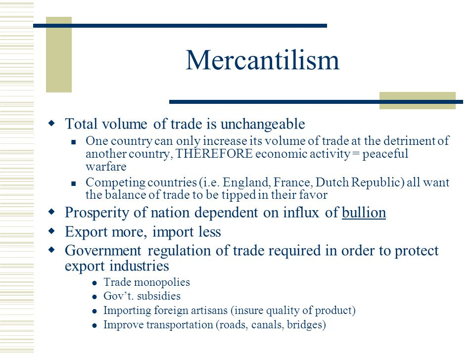 Mercantilism  Total volume of trade is unchangeable One country can only increase its volume of trade at the detriment of another country, THEREFORE