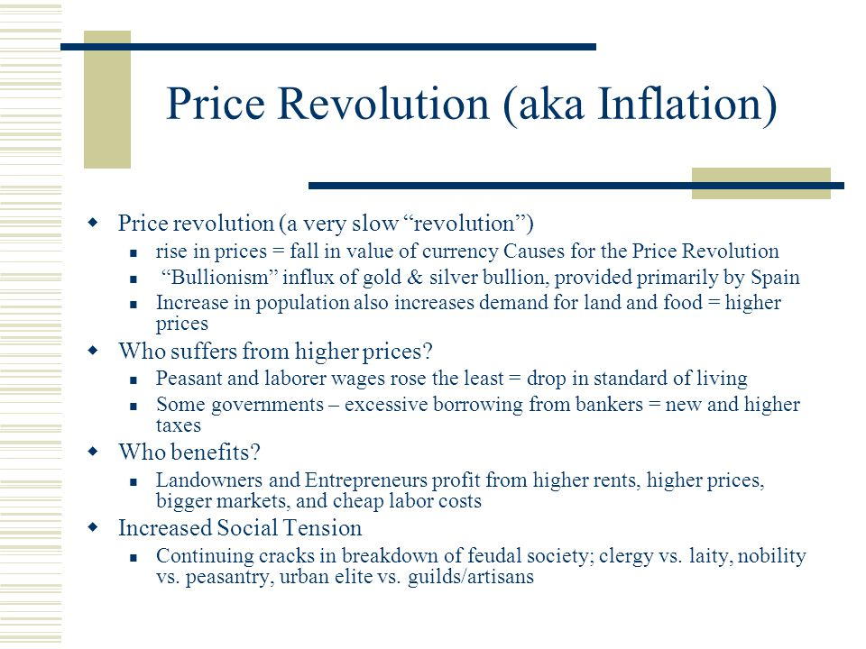 Price Revolution (aka Inflation)  Price revolution (a very slow revolution ) rise in prices = fall in value of currency Causes for the Price Revolution Bullionism influx of gold & silver bullion, provided primarily by Spain Increase in population also increases demand for land and food = higher prices  Who suffers from higher prices.