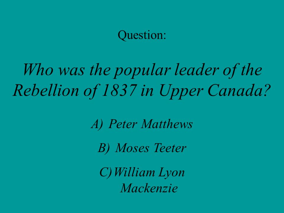 Question: Who was the popular leader of the Rebellion of 1837 in Upper Canada.