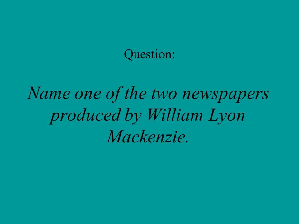 Question: Name one of the two newspapers produced by William Lyon Mackenzie.
